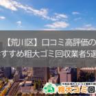 【荒川区】口コミ高評価のおすすめ粗大ゴミ回収業者5選!