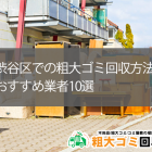 東京都渋谷区でおすすめの不用品回収10業者!悪質かどうかは口コミや高評価で判断しよう!