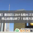 【注意】墨田区における粗大ゴミの持込処理は終了!処理方法は?