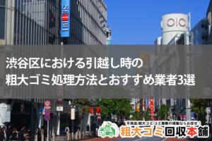 渋谷区における引越し時の粗大ゴミ処理方法とおすすめ業者3選