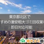 東京都北区でおすすめの激安粗大ゴミ回収業者|即日対応可能