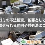 粗大ゴミの不法投棄、犯罪として課せられる罰則や対処法について