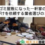 ゴミ屋敷になった一軒家の片付けを依頼する業者選びのコツ
