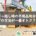 引っ越し時の不用品回収はどこに依頼するとお得に処分できる?