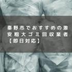 秦野市でおすすめの激安粗大ゴミ回収業者【即日対応】