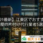 【2021最新】江東区でおすすめの部屋の片付け代行業者5選!