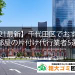【2021最新】千代田区でおすすめの部屋の片付け代行業者5選!