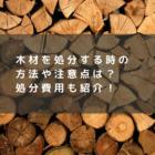 木材を処分する時の方法や注意点は?処分費用も紹介!