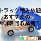 2tトラック積み放題でおすすめ粗大ゴミ回収業者5選!