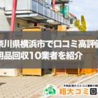 神奈川県横浜市で口コミ高評価の不用品回収10業者を紹介