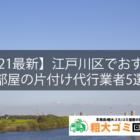 【2021最新】江戸川区でおすすめの部屋の片付け代行業者5選!