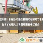 立川市で引っ越し時におすすめの粗大ゴミ回収業者BEST5!急な依頼にも対応可能
