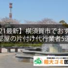 【2021最新】横須賀市でおすすめの部屋の片付け代行業者5選!