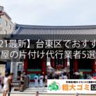 【2021最新】台東区でおすすめの部屋の片付け代行業者5選!