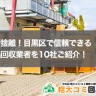 目黒区の口コミ高評価な不用品回収業者(厳選11社!)