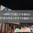 川崎市で引越しをする場合の粗大ゴミ処分方法とおすすめ業者3社ご紹介!
